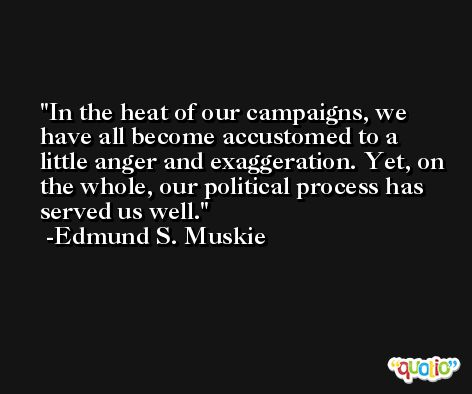 In the heat of our campaigns, we have all become accustomed to a little anger and exaggeration. Yet, on the whole, our political process has served us well. -Edmund S. Muskie