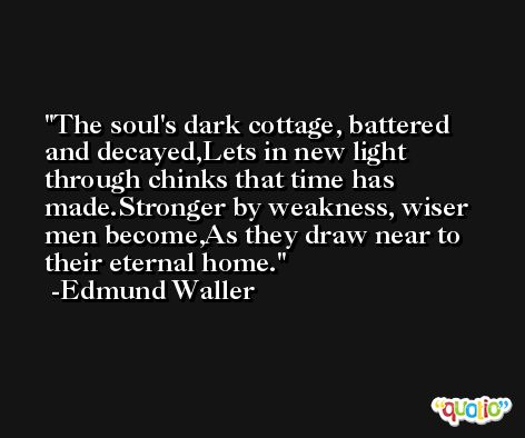 The soul's dark cottage, battered and decayed,Lets in new light through chinks that time has made.Stronger by weakness, wiser men become,As they draw near to their eternal home. -Edmund Waller