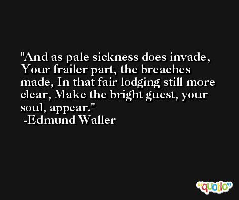 And as pale sickness does invade, Your frailer part, the breaches made, In that fair lodging still more clear, Make the bright guest, your soul, appear. -Edmund Waller