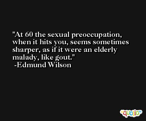 At 60 the sexual preoccupation, when it hits you, seems sometimes sharper, as if it were an elderly malady, like gout. -Edmund Wilson