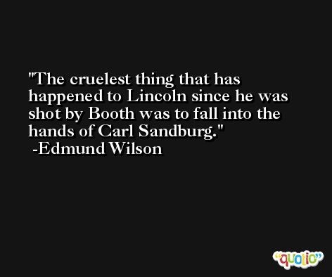 The cruelest thing that has happened to Lincoln since he was shot by Booth was to fall into the hands of Carl Sandburg. -Edmund Wilson
