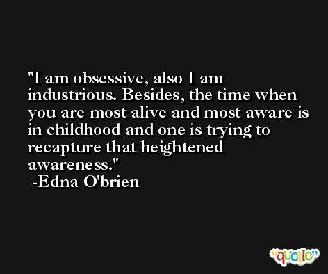 I am obsessive, also I am industrious. Besides, the time when you are most alive and most aware is in childhood and one is trying to recapture that heightened awareness. -Edna O'brien
