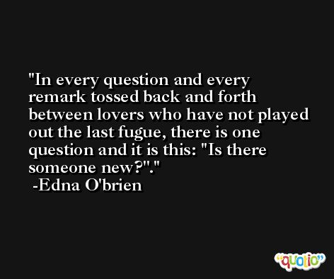 In every question and every remark tossed back and forth between lovers who have not played out the last fugue, there is one question and it is this: ''Is there someone new?''. -Edna O'brien