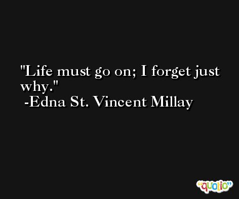 Life must go on; I forget just why. -Edna St. Vincent Millay