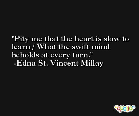 Pity me that the heart is slow to learn / What the swift mind beholds at every turn. -Edna St. Vincent Millay