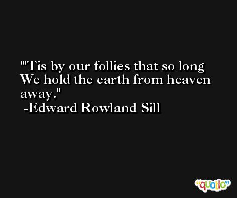 'Tis by our follies that so long We hold the earth from heaven away. -Edward Rowland Sill