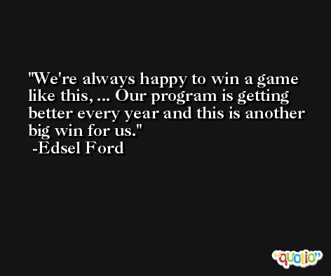 We're always happy to win a game like this, ... Our program is getting better every year and this is another big win for us. -Edsel Ford