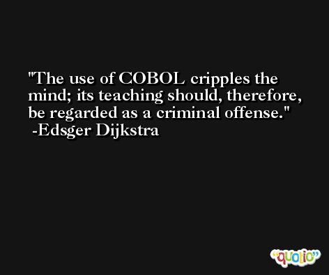 The use of COBOL cripples the mind; its teaching should, therefore, be regarded as a criminal offense. -Edsger Dijkstra