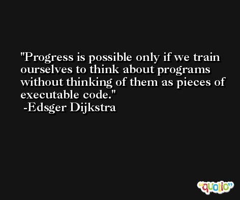 Progress is possible only if we train ourselves to think about programs without thinking of them as pieces of executable code. -Edsger Dijkstra