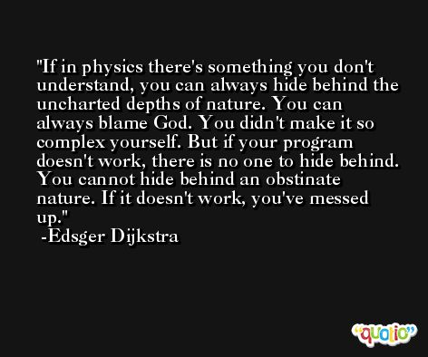 If in physics there's something you don't understand, you can always hide behind the uncharted depths of nature. You can always blame God. You didn't make it so complex yourself. But if your program doesn't work, there is no one to hide behind. You cannot hide behind an obstinate nature. If it doesn't work, you've messed up. -Edsger Dijkstra