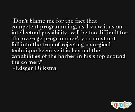 Don't blame me for the fact that competent programming, as I view it as an intellectual possibility, will be too difficult for 'the average programmer', you must not fall into the trap of rejecting a surgical technique because it is beyond the capabilities of the barber in his shop around the corner. -Edsger Dijkstra