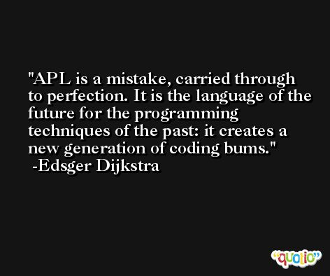 APL is a mistake, carried through to perfection. It is the language of the future for the programming techniques of the past: it creates a new generation of coding bums. -Edsger Dijkstra