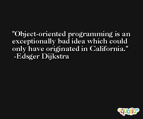 Object-oriented programming is an exceptionally bad idea which could only have originated in California. -Edsger Dijkstra