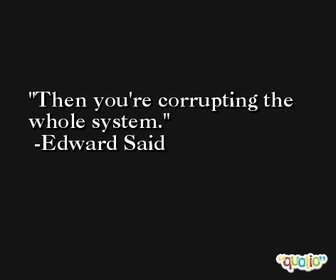 Then you're corrupting the whole system. -Edward Said