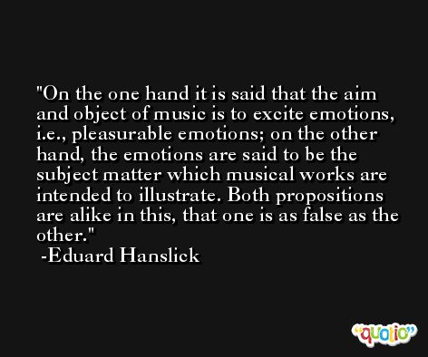On the one hand it is said that the aim and object of music is to excite emotions, i.e., pleasurable emotions; on the other hand, the emotions are said to be the subject matter which musical works are intended to illustrate. Both propositions are alike in this, that one is as false as the other. -Eduard Hanslick