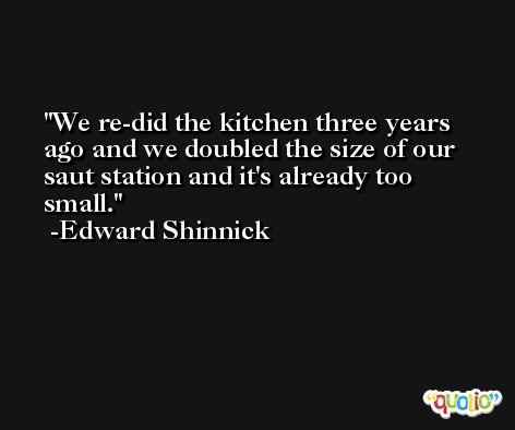 We re-did the kitchen three years ago and we doubled the size of our saut station and it's already too small. -Edward Shinnick