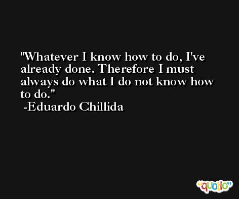 Whatever I know how to do, I've already done. Therefore I must always do what I do not know how to do. -Eduardo Chillida