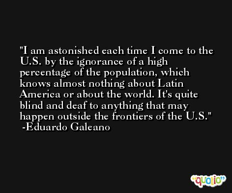 I am astonished each time I come to the U.S. by the ignorance of a high percentage of the population, which knows almost nothing about Latin America or about the world. It's quite blind and deaf to anything that may happen outside the frontiers of the U.S. -Eduardo Galeano