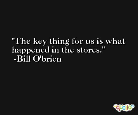 The key thing for us is what happened in the stores. -Bill O'brien