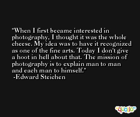 When I first became interested in photography, I thought it was the whole cheese. My idea was to have it recognized as one of the fine arts. Today I don't give a hoot in hell about that. The mission of photography is to explain man to man and each man to himself. -Edward Steichen
