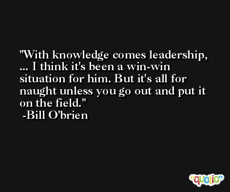 With knowledge comes leadership, ... I think it's been a win-win situation for him. But it's all for naught unless you go out and put it on the field. -Bill O'brien