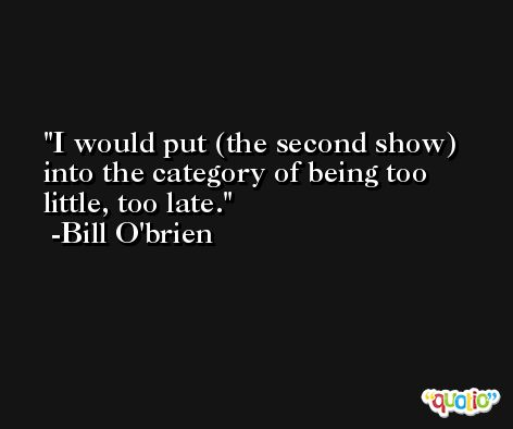 I would put (the second show) into the category of being too little, too late. -Bill O'brien