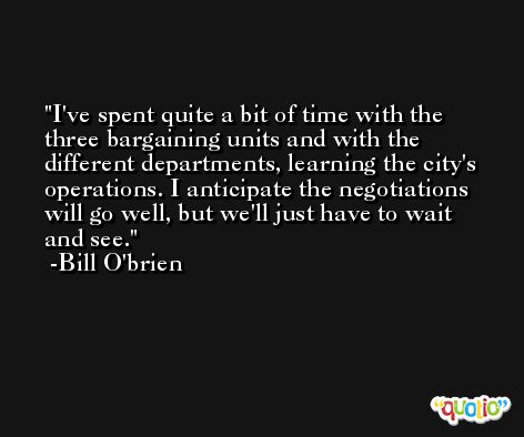 I've spent quite a bit of time with the three bargaining units and with the different departments, learning the city's operations. I anticipate the negotiations will go well, but we'll just have to wait and see. -Bill O'brien