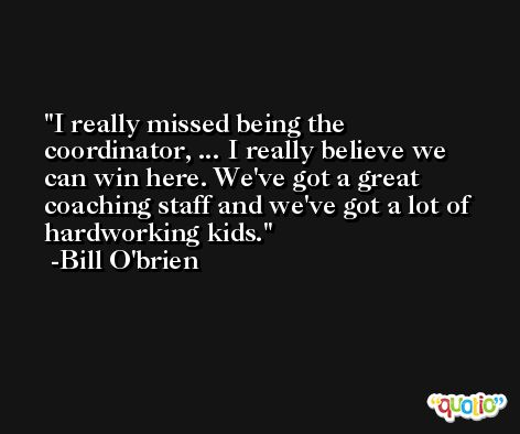 I really missed being the coordinator, ... I really believe we can win here. We've got a great coaching staff and we've got a lot of hardworking kids. -Bill O'brien