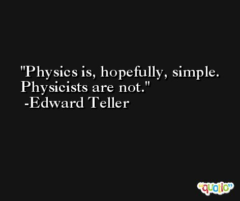 Physics is, hopefully, simple. Physicists are not. -Edward Teller