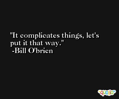 It complicates things, let's put it that way. -Bill O'brien