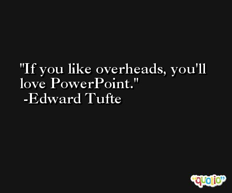 If you like overheads, you'll love PowerPoint. -Edward Tufte