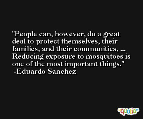 People can, however, do a great deal to protect themselves, their families, and their communities, ... Reducing exposure to mosquitoes is one of the most important things. -Eduardo Sanchez
