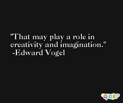That may play a role in creativity and imagination. -Edward Vogel
