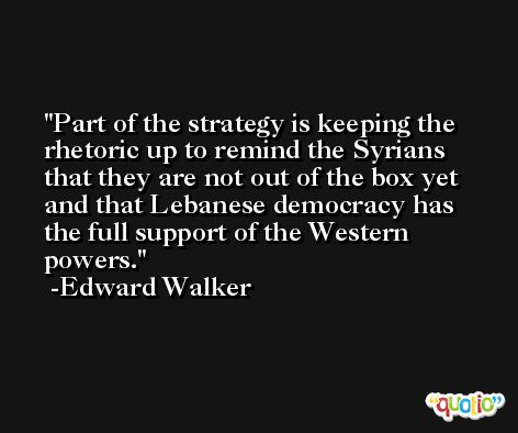 Part of the strategy is keeping the rhetoric up to remind the Syrians that they are not out of the box yet and that Lebanese democracy has the full support of the Western powers. -Edward Walker