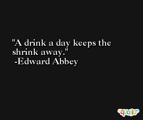 A drink a day keeps the shrink away. -Edward Abbey