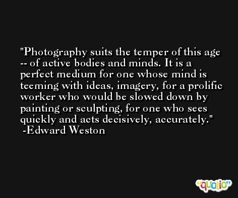 Photography suits the temper of this age -- of active bodies and minds. It is a perfect medium for one whose mind is teeming with ideas, imagery, for a prolific worker who would be slowed down by painting or sculpting, for one who sees quickly and acts decisively, accurately. -Edward Weston