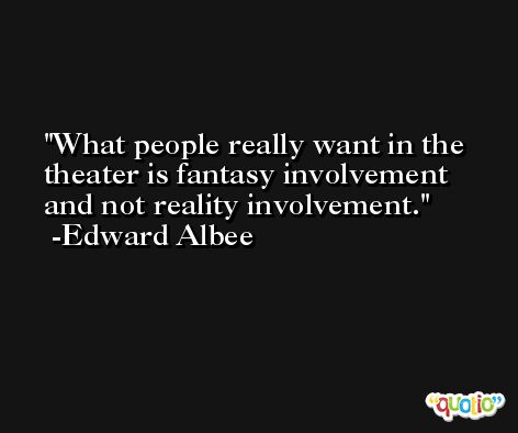 What people really want in the theater is fantasy involvement and not reality involvement. -Edward Albee