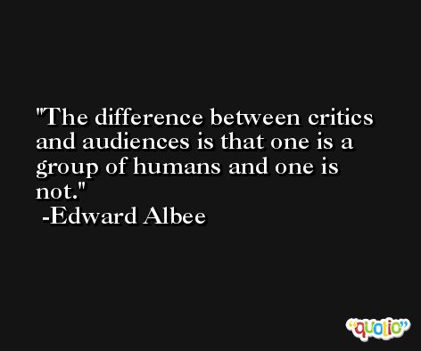 The difference between critics and audiences is that one is a group of humans and one is not. -Edward Albee