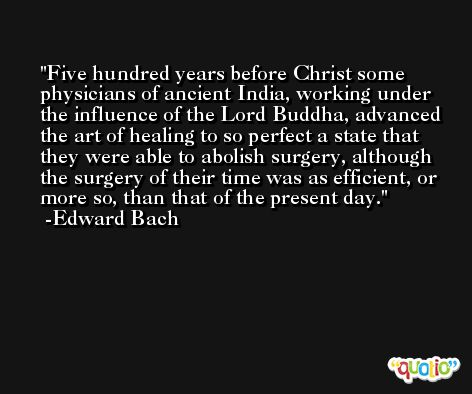 Five hundred years before Christ some physicians of ancient India, working under the influence of the Lord Buddha, advanced the art of healing to so perfect a state that they were able to abolish surgery, although the surgery of their time was as efficient, or more so, than that of the present day. -Edward Bach