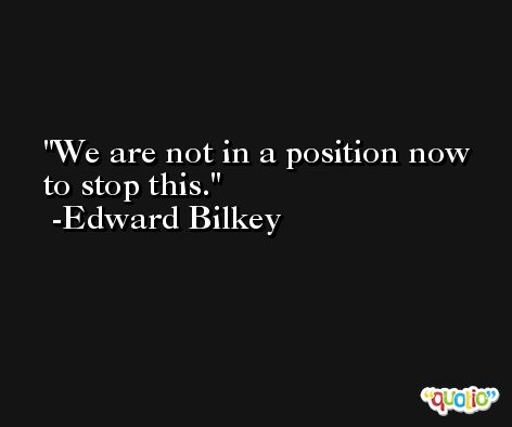 We are not in a position now to stop this. -Edward Bilkey
