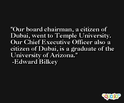 Our board chairman, a citizen of Dubai, went to Temple University. Our Chief Executive Officer also a citizen of Dubai, is a graduate of the University of Arizona. -Edward Bilkey