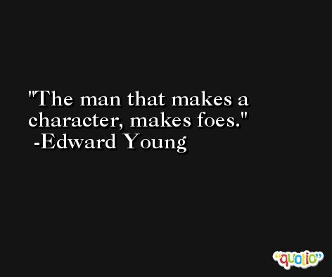 The man that makes a character, makes foes. -Edward Young