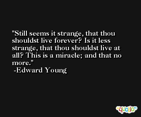 Still seems it strange, that thou shouldst live forever? Is it less strange, that thou shouldst live at all? This is a miracle; and that no more. -Edward Young
