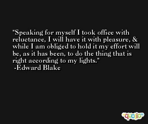 Speaking for myself I took office with reluctance, I will have it with pleasure, & while I am obliged to hold it my effort will be, as it has been, to do the thing that is right according to my lights. -Edward Blake