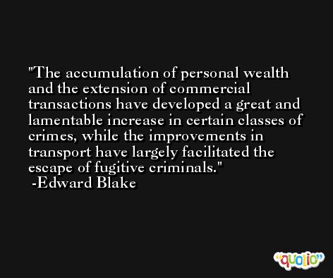 The accumulation of personal wealth and the extension of commercial transactions have developed a great and lamentable increase in certain classes of crimes, while the improvements in transport have largely facilitated the escape of fugitive criminals. -Edward Blake