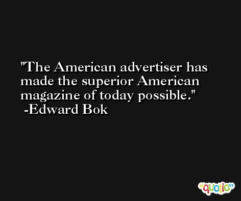The American advertiser has made the superior American magazine of today possible. -Edward Bok