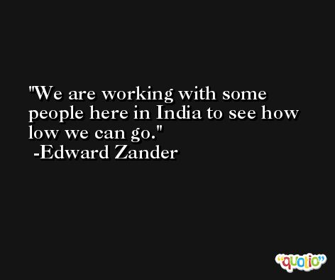 We are working with some people here in India to see how low we can go. -Edward Zander