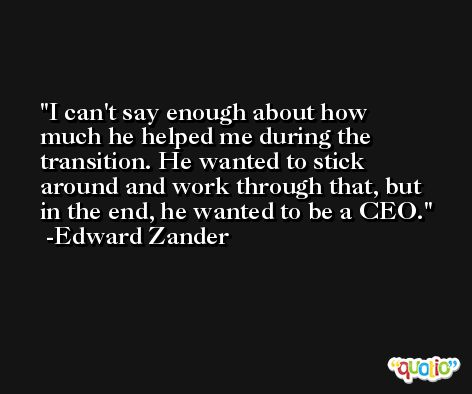 I can't say enough about how much he helped me during the transition. He wanted to stick around and work through that, but in the end, he wanted to be a CEO. -Edward Zander