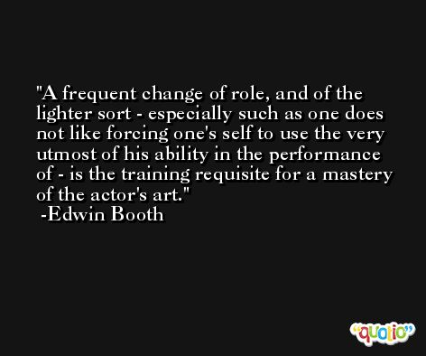 A frequent change of role, and of the lighter sort - especially such as one does not like forcing one's self to use the very utmost of his ability in the performance of - is the training requisite for a mastery of the actor's art. -Edwin Booth