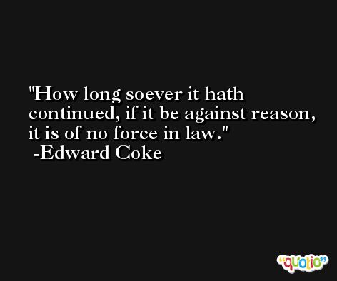How long soever it hath continued, if it be against reason, it is of no force in law. -Edward Coke